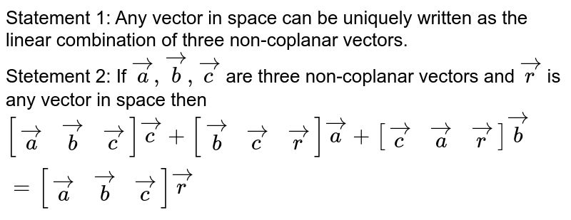 Statement 1: Any vector in space can be uniquely written as the linear combination of three non-coplanar vectors.  <br> Stetement 2: If `veca, vecb, vecc` are three  non-coplanar vectors and `vecr` is any vector in space then  <br> `[(veca,vecb, vecc)]vecc+[(vecb, vecc, vecr)]veca+[(vecc, veca, vecr)]vecb=[(veca, vecb, vecc)]vecr`