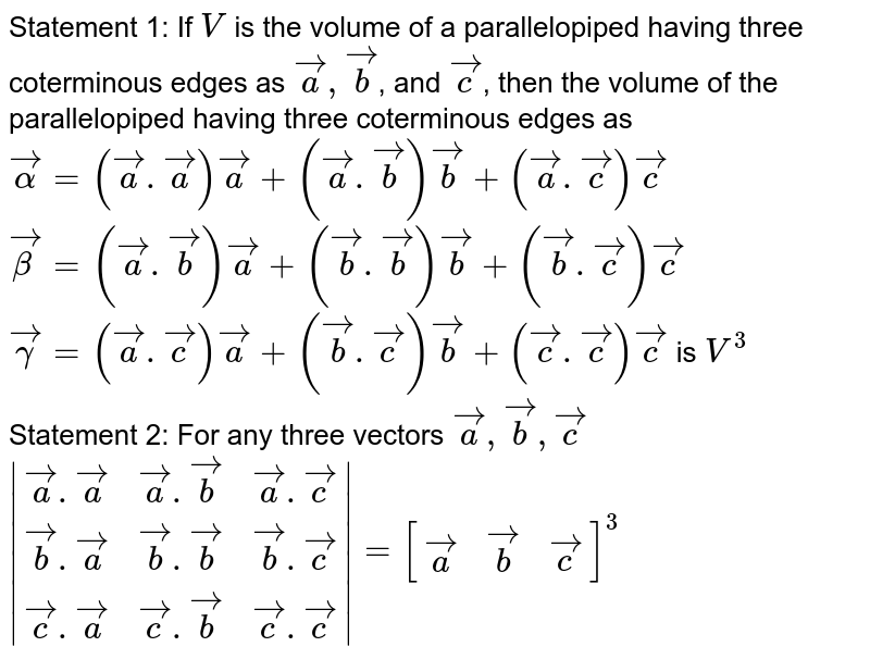 Statement 1: If `V` is the volume of a parallelopiped having three coterminous edges as `veca, vecb`, and `vecc`, then the volume of the parallelopiped having three coterminous edges as <br> `vec(alpha)=(veca.veca)veca+(veca.vecb)vecb+(veca.vecc)vecc` <br> `vec(beta)=(veca.vecb)veca+(vecb.vecb)vecb+(vecb.vecc)vecc` <br> `vec(gamma)=(veca.vecc)veca+(vecb.vecc)vecb+(vecc.vecc)vecc` is `V^(3)` <br> Statement 2: For any three vectors `veca, vecb, vecc` <br> `|(veca.veca, veca.vecb, veca.vecc),(vecb.veca,vecb.vecb,vecb.vecc),(vecc.veca,vecc.vecb,vecc.vecc)|=[(veca,vecb, vecc)]^(3)`