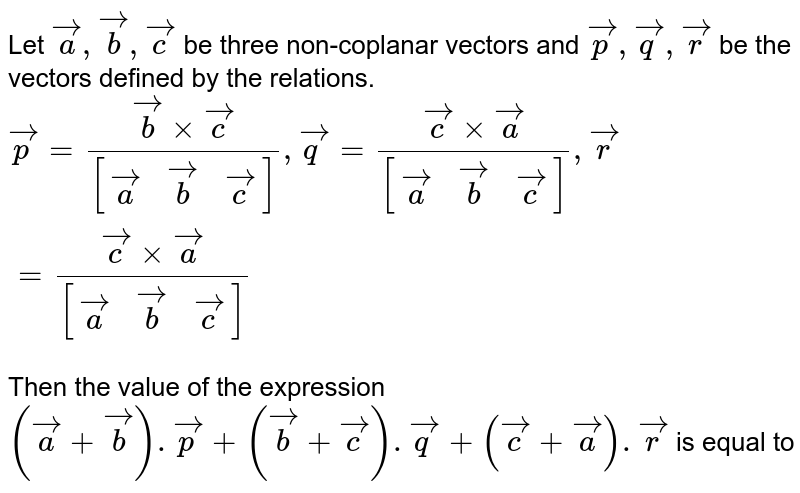 Let `veca, vecb, vecc` be three non-coplanar vectors and `vecp,vecq,vecr` be the vectors defined by the relations. <br> `vecp=(vecbxxvecc)/([(veca, vecb, vecc)]),vecq=(veccxxveca)/([(veca, vecb, vecc)]),vecr=(veccxxveca)/([(veca,vecb,vecc)])` <br> Then the value of the expression <br> `(veca+vecb).vecp+(vecb+vecc).vecq+(vecc+veca).vecr` is equal to