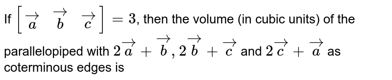 If `[(veca,vecb,vecc)]=3`, then the volume (in cubic units) of the parallelopiped with `2veca+vecb,2vecb+vecc` and `2vecc+veca` as coterminous edges is