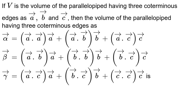 If `V` is the volume of the parallelopiped having three coterminous edges as `veca,vecb` and `vecc`, then the volume of the parallelopiped having three coterminous edges as  <br> `vec(alpha)=(veca.veca)veca+(veca.vecb)vecb+(veca.vecc)vecc` <br> `vec(beta)=(veca.vecb)veca+(vecb.vecb)vecb+(vecb.vecc)vecc` <br> `vec(gamma)=(veca.vecc)veca+(vecb.vecc)vecb+(vecc.vecc)vecc` is