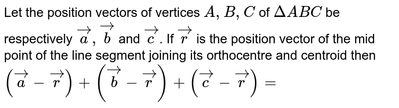 Let the position vectors of vertices `A,B,C` of `DeltaABC` be respectively `veca,vecb` and `vecc`. If `vecr` is the position vector of the mid point of the line segment joining its orthocentre and centroid then `(veca-vecr)^(2)+(vecb-vecr)^(2)+(vecc-vecr)^(2)=`