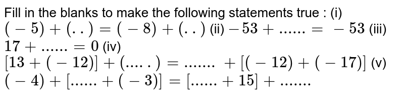 Fill in the blanks to make the following statements true :  (i) `(-5)+(..)=(-8)+(..)`  (ii)  `-53+......=-53`  (iii)  `17+......=0`  (iv)    `[13+(-12)]+(.....)=.......+[(-12)+(-17)]`   (v)  `(-4)+[......+(-3)]=[......+15]+.......`