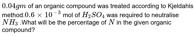 `0.04gm` of an organic compound was treated  according to Kjeldahl's method.`0.6xx10^(-3)` mol  of `H_(2)SO_(4)` was required to neutralise `NH_(3)` .What  will be the percentage of `N` in the given organic compound?