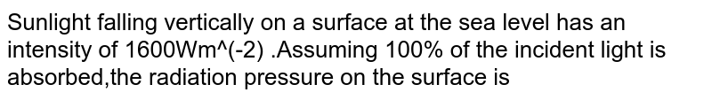 Sunlight falling vertically on a surface  at the sea level has an intensity of 1600Wm^(-2) .Assuming 100% of the incident light is absorbed,the radiation pressure on the surface is