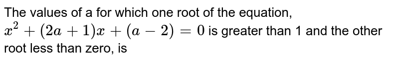The values of a for which one root of the equation, `x^(2)+(2a+1)x+(a-2)=0` is greater  than 1 and the other root less than zero, is