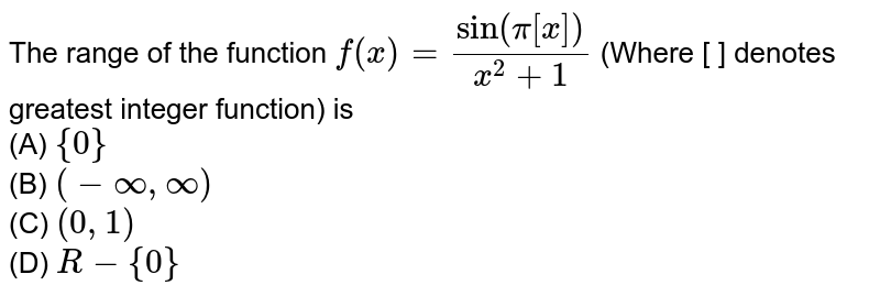 The range of the function `f(x)=(sin(pi[x]))/(x^(2)+1)` (Where [ ] denotes greatest integer  function) is <br> (A) `{0}` <br>(B) `(-oo,oo)`<br> (C) `(0,1)`<br> (D) `R-{0}`