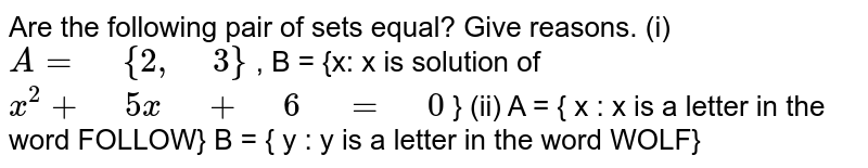 """Are the following pair of sets equal? Give   reasons. (i) `A="""" """"{2,"""" """"3}` , B = {x:   x is solution of `x^2+"""" """"5x"""" """"+"""" """"6"""" """"="""" """"0` } (ii) A   = { x : x is a letter in the word FOLLOW}  B   = { y : y is a letter in the word WOLF}"""