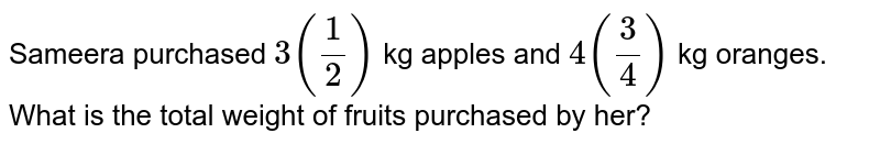 Sameera purchased `3(1/2)` kg apples and `4(3/4)` kg oranges. What is the total weight of fruits purchased by her?