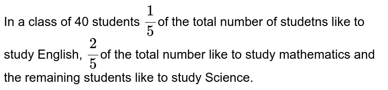 In a class of 40 students `1/5`of the total number of studetns like to study English, `2/5`of the total number like to study mathematics and the remaining students like to study Science.