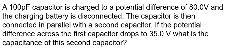 A 100pF capacitor is charged to a potential difference of 80.0V and the charging battery is disconnected. The capacitor is then connected in parallel with a second capacitor. If the potential difference across the first capacitor drops to 35.0 V what is the capacitance of this second capacitor?