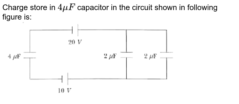 """Charge store in `4 mu F` capacitor in the circuit shown in following figure is: <br> <img src=""""https://d10lpgp6xz60nq.cloudfront.net/physics_images/MST_AG_JEE_MA_PHY_V02_C25_E03_021_Q01.png"""" width=""""80%"""">"""