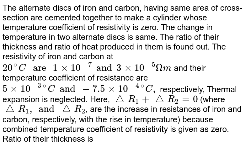"""The alternate discs of iron and carbon, having same area of cross-section are cemented together to make a cylinder whose temperature coefficient of resistivity is zero. The change in temperature in two alternate discs is same. The ratio of their thickness and ratio of heat produced in them is found out. The resistivity of iron and carbon at `20^@C"""" are """"1 xx 10^(-7) and 3 xx 10^(-5)Omegam` and their temperature coefficient of resistance are `5 xx 10^(-3)""""""""^(@)C and -7.5 xx 10^(-4)""""""""^(@)C,` respectively, Thermal expansion is neglected. Here, `triangleR_1 +triangleR_2= 0` (where `triangleR_1, and triangleR_2`, are the increase in resistances of iron and carbon, respectively, with the rise in temperature) because combined temperature coefficient of resistivity is given as zero. <br> Ratio of their thickness is"""