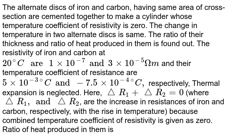 """The alternate discs of iron and carbon, having same area of cross-section are cemented together to make a cylinder whose temperature coefficient of resistivity is zero. The change in temperature in two alternate discs is same. The ratio of their thickness and ratio of heat produced in them is found out. The resistivity of iron and carbon at `20^@C"""" are """"1 xx 10^(-7) and 3 xx 10^(-5)Omegam` and their temperature coefficient of resistance are `5 xx 10^(-3)""""""""^(@)C and -7.5 xx 10^(-4)""""""""^(@)C,` respectively, Thermal expansion is neglected. Here, `triangleR_1 +triangleR_2= 0` (where `triangleR_1, and triangleR_2`, are the increase in resistances of iron and carbon, respectively, with the rise in temperature) because combined temperature coefficient of resistivity is given as zero. <br> Ratio of heat produced in them is"""