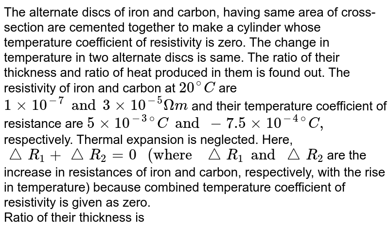 """The alternate discs of iron and carbon, having same area of cross-section are cemented together to make a cylinder whose temperature coefficient of resistivity is zero. The change in temperature in two alternate discs is same. The ratio of their thickness and ratio of heat produced in them is found out. The resistivity of iron and carbon at `20^@C` are `1 xx 10^(-7) and 3 xx 10^(-5) Omegam` and their temperature coefficient of resistance are `5 xx 10^(-3)""""""""^(@)C and -7.5 xx 10^(-4)""""""""^(@)C,` respectively. Thermal expansion is neglected. Here, `triangleR_1+ triangleR_2= 0"""" (where """"triangleR_1 and triangleR_2` are the increase in resistances of iron and carbon, respectively, with the rise in temperature) because combined temperature coefficient of resistivity is given as zero. <br>  Ratio of their thickness is"""