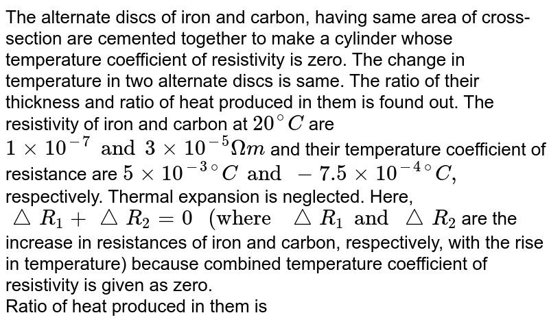 """The alternate discs of iron and carbon, having same area of cross-section are cemented together to make a cylinder whose temperature coefficient of resistivity is zero. The change in temperature in two alternate discs is same. The ratio of their thickness and ratio of heat produced in them is found out. The resistivity of iron and carbon at `20^@C` are `1 xx 10^(-7) and 3 xx 10^(-5) Omegam` and their temperature coefficient of resistance are `5 xx 10^(-3)""""""""^(@)C and -7.5 xx 10^(-4)""""""""^(@)C,` respectively. Thermal expansion is neglected. Here, `triangleR_1+ triangleR_2= 0"""" (where """"triangleR_1 and triangleR_2` are the increase in resistances of iron and carbon, respectively, with the rise in temperature) because combined temperature coefficient of resistivity is given as zero. <br> Ratio of heat produced in them is"""