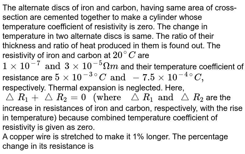 """The alternate discs of iron and carbon, having same area of cross-section are cemented together to make a cylinder whose temperature coefficient of resistivity is zero. The change in temperature in two alternate discs is same. The ratio of their thickness and ratio of heat produced in them is found out. The resistivity of iron and carbon at `20^@C` are `1 xx 10^(-7) and 3 xx 10^(-5) Omegam` and their temperature coefficient of resistance are `5 xx 10^(-3)""""""""^(@)C and -7.5 xx 10^(-4)""""""""^(@)C,` respectively. Thermal expansion is neglected. Here, `triangleR_1+ triangleR_2= 0"""" (where """"triangleR_1 and triangleR_2` are the increase in resistances of iron and carbon, respectively, with the rise in temperature) because combined temperature coefficient of resistivity is given as zero. <br> A copper wire is stretched to make it 1% longer. The percentage change in its resistance is"""
