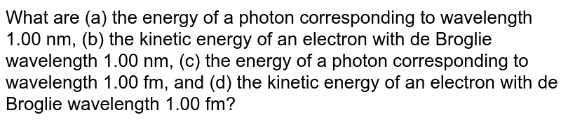 What are (a) the energy of a photon corresponding to wavelength 1.00 nm, (b) the kinetic energy of an electron with de Broglie wavelength 1.00 nm, (c) the energy of a photon corresponding to wavelength 1.00 fm, and (d) the kinetic energy of an electron with de Broglie wavelength 1.00 fm?