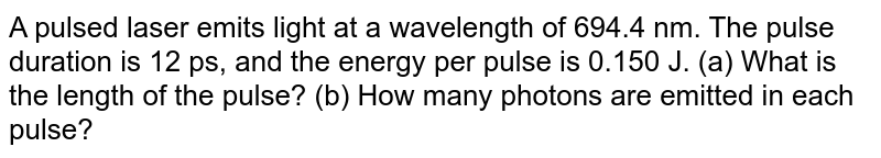 A pulsed laser emits light at a wavelength of 694.4 nm. The pulse duration is 12 ps, and the energy per pulse is 0.150 J. (a) What is the length of the pulse? (b) How many photons are emitted in each pulse?