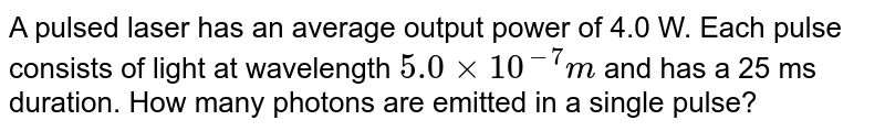 A pulsed laser has an average output power of 4.0 W. Each pulse consists of light at wavelength `5.0xx10^(-7)m` and has a 25 ms duration. How many photons are emitted in a single pulse?
