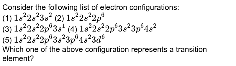 Consider the following list of electron configurations: <br> (1) `1s^(2)2s^(2)3s^(2)` (2) `1s^(2)2s^(2)2p^(6)` <br> (3) `1s^(2)2s^(2)2p^(6)3s^(1)` (4) `1s^(2)2s^(2)2p^(6)3s^(2)3p^(6)4s^(2)` <br> (5) `1s^(2)2s^(2)2p^(6)3s^(2)3p^(6)4s^(2)3d^(6)` <br> Which one of the above configuration represents a transition element?