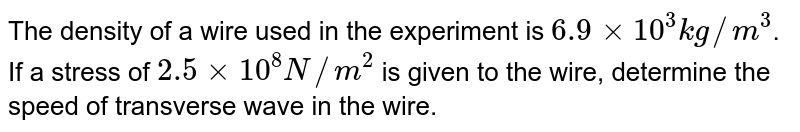 The density of a wire used in the experiment is `6.9 xx 10^(3) kg//m^(3)`. If a stress of `2.5 xx 10^(8) N//m^(2)` is given to the wire, determine the speed of transverse wave in the wire.