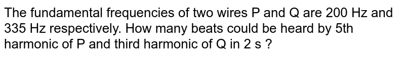 The fundamental frequencies of two wires P and Q are 200 Hz and 335 Hz respectively. How many beats could be heard by 5th harmonic of P and third harmonic of Q in 2 s ?