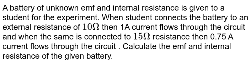A battery of unknown emf and internal resistance is given to a student for the experiment. When student connects the battery to an external resistance of `10 Omega` then 1A current flows through the circuit and when the same is connected to `15 Omega` resistance then 0.75 A current flows through the circuit . Calculate the emf and internal resistance of the given battery.