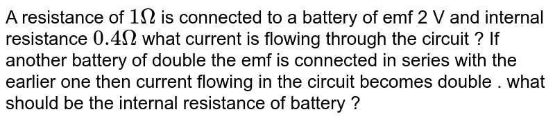 A resistance of `1 Omega` is connected to a battery of emf 2 V and internal resistance `0.4 Omega` what current is flowing through the circuit ? If another battery of double the emf is connected in series with the earlier one then current flowing in the circuit becomes double . what should be the internal resistance of battery ?