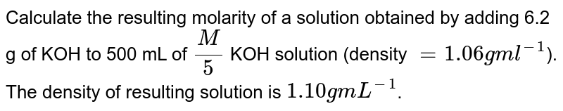 Calculate  the resulting  molarity  of a solution  obtained by adding 6.2 g of KOH to 500 mL  of `(M)/(5)` KOH solution  (density ` = 1.06 g ml^(-1)`). The  density  of resulting  solution  is `1.10 g mL^(-1)`.