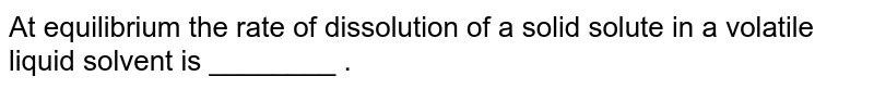 At equilibrium the rate of dissolution of a solid solute in a volatile liquid solvent is ________ .