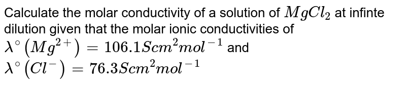 Calculate the molar conductivity of a solution of `MgCl_(2)` at infinte dilution given that the molar ionic conductivities of `lambda^(@) (Mg^(2+)) = 106.1 S cm^(2) mol^(-1)` and `lambda^(@) (Cl^(-)) = 76.3 S cm^(2) mol^(-1)`