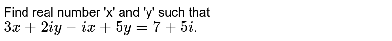 Find real number 'x' and 'y' such that <br> `3x+2iy-ix+5y=7+5i`.