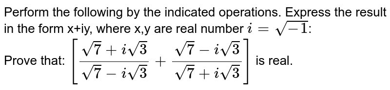 Perform the following by the indicated operations. Express the result in the form x+iy, where x,y are real number `i=sqrt(-1)`: <br> Prove that: `[(sqrt(7)+isqrt(3))/(sqrt(7)-isqrt(3))+(sqrt(7)-isqrt(3))/(sqrt(7)+isqrt(3))]` is real.