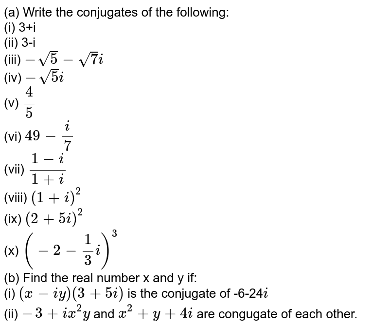 (a) Write the conjugates of the following: <br> (i) 3+i <br> (ii) 3-i <br> (iii) `-sqrt(5)-sqrt(7)i` <br> (iv) `-sqrt(5)i` <br> (v) `(4)/(5)` <br> (vi) `49-(i)/(7)` <br> (vii) `(1-i)/(1+i)` <br> (viii) `(1+i)^(2)` <br> (ix) `(2+5i)^(2)` <br> (x) `(-2-(1)/(3)i)^(3)` <br> (b) Find the real number x and y if: <br> (i) `(x-iy)(3+5i)` is the conjugate of -6-24`i` <br> (ii) `-3+ix^(2)y` and `x^(2)+y+4i` are congugate of each other.