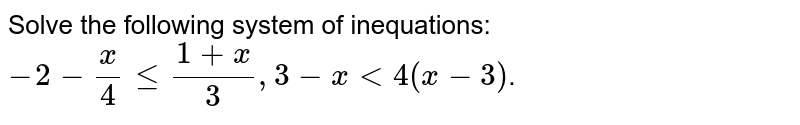Solve the following system of inequations: <br> `-2-(x)/(4)le(1+x)/(3),3-xlt4(x-3)`.
