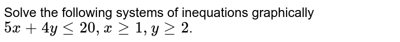 Solve the following systems of inequations graphically <br> `5x+4yle20,xge1,yge2`.
