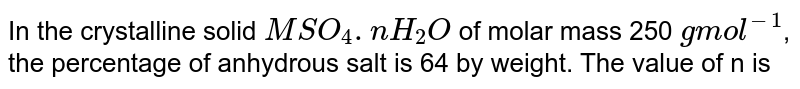 In the crystalline solid `MSO_(4).nH_(2)O`  of molar mass 250 `g mol^(-1)`, the percentage of anhydrous salt is 64 by weight. The value of n is