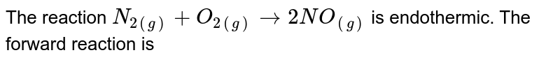 The reaction `N_(2(g))+O_(2(g))rarr2NO_((g))` is endothermic. The forward reaction is