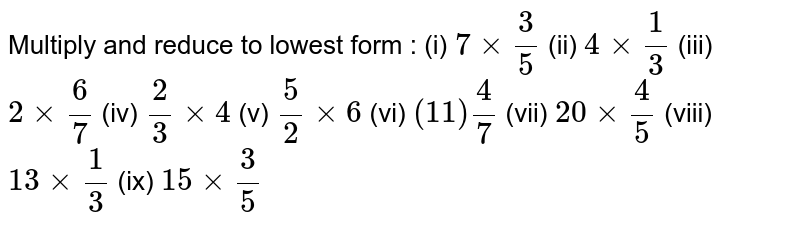 Multiply and reduce to lowest form :  (i)  `7 xx 3/5`  (ii)  `4 xx 1/3`  (iii)  `2 xx 6/7`   (iv)  `2/3 xx 4`   (v)  `5/2 xx 6`   (vi)   `(11) 4/7`  (vii)  `20 xx 4/5`  (viii)  `13 xx 1/3`  (ix)  `15 xx 3/5`