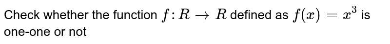 Check whether the function `f:R rarr R` defined as `f(x)=x^(3)` is one-one or not