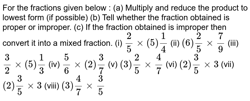 For the fractions given below : (a) Multiply and reduce the product to lowest form (if possible) (b) Tell whether the fraction obtained is proper or improper. (c) If the fraction obtained is improper then convert it into a mixed fraction. (i)  `2/5 xx (5) 1/4`     (ii)   `(6) 2/5 xx 7/9`        (iii)   `3/2 xx (5) 1/3`     (iv)   `5/6 xx (2) 3/7`   (v)   `(3) 2/5 xx 4/7`   (vi)   `(2) 3/5 xx 3`   (vii)   `(2) 3/5 xx 3`   (viii)   `(3) 4/7 xx 3/5`