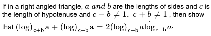 """If in a right angled triangle, `a\ a n d\ b` are the   lengths of sides and `c` is the   length of hypotenuse and `c-b!=1,\ c+b!=1` , then show that `(log)_(""""c""""+""""b"""")""""a""""+(log)_(""""c""""-""""b"""")""""a""""=2(log)_(""""c""""+""""b"""")adot(log)_(""""c""""-""""b"""")adot`"""