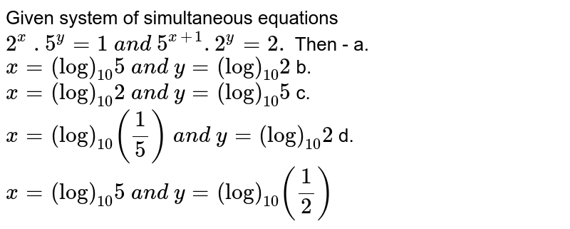 Given system of simultaneous equations `2^x\ . 5^y=1\ a n d\ 5^(x+1). 2^y=2.` Then - a.`x=(log)_(10)5\ a n d\ y=(log)_(10)2`  b. `x=(log)_(10)2\ a n d\ y=(log)_(10)5`   c. `x=(log)_(10)(1/5)\ a n d\ y=(log)_(10)2`   d. `x=(log)_(10)5\ a n d\ y=(log)_(10)(1/2)`