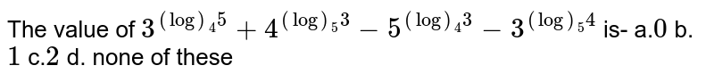 The value of `3^((log)_4 5)+4^((log)_5 3)-5^((log)_4 3)-3^((log)_5 4)` is- a.`0`    b. `1`  c.`2`    d. none of these