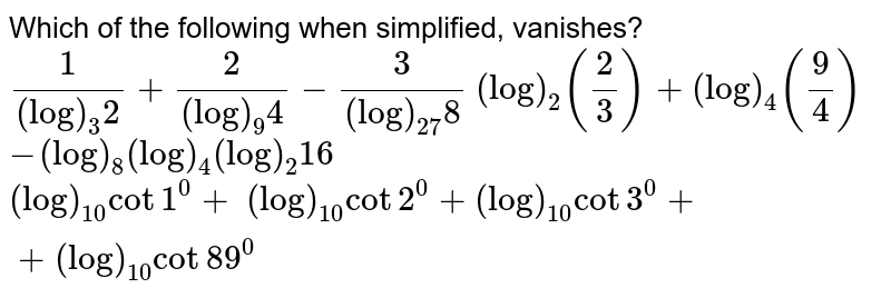 Which of the following when simplified, vanishes? `1/((log)_3 2)+2/((log)_9 4)-3/((log)_(27)8)`     `(log)_2(2/3)+(log)_4(9/4)`   `-(log)_8(log)_4(log)_2 16`   `(log)_(10)cot1^0+\ (log)_(10)cot2^0+(log)_(10)cot3^0++(log)_(10)cot89^0`
