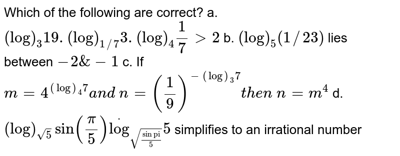 """Which of the following are correct? a.`(log)_3 19.(log)_(1//7)3.(log)_4 1/7>2`   b. `(log)_5(1//23)`  lies   between `-2&-1`   c.`\ ` If   `m=4^((log)_4 7)a n d\ n=(1/9)^(-(log)_3 7)t h e n\ n=m^4`   d. `(log)_(sqrt(5))sin(pi/5)dot(log)_(sqrt(sin""""pi""""/5))5` simplifies   to an irrational number"""