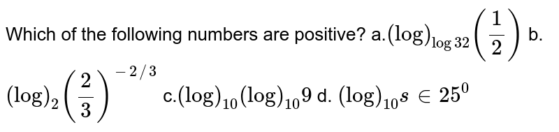 Which of the following numbers are positive? a.`(log)_(log3 2)(1/2)`  b. `(log)_2(2/3)^(-2//3)`   c.`(log)_(10)(log)_(10)9`  d. `(log)_(10)s in 25^0`