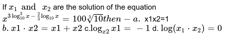 If `x_1and \ x_2` are the solution of the equation `x^(3log_10^3x-2/3log_(10)x)=100 root(3)10          then-  a.` x1x2=1`  b. x1*x2=x1+x2` c.`log_(x2)x1=-1` d. `log(x_1*x_2)=0`