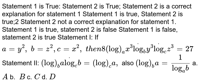 """Statement 1 is True: Statement 2 is   True; Statement 2 is a correct explanation for statement 1 Statement 1 is true, Statement 2 is   true;2 Statement 2 not a correct explanation for statement 1. Statement 1 is true, statement 2 is   false Statement 1 is false, statement 2 is true Statement I: If `a=y^2,\ b=z^2, c=x^2,\ t h e n8(log)_a x^3dot(log)_b y^3dot(log)_c z^3=27`  Statement II: `(log)_b adot(log)_c b=(log)_c a ,\ ` also `(log)_b a=1/(""""log""""_a b)`  a.`A`  b. `\ B`    c.`\ C`  d. `D`"""